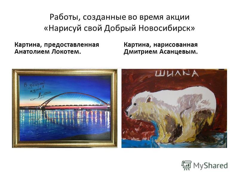 Работы, созданные во время акции «Нарисуй свой Добрый Новосибирск» Картина, предоставленная Анатолием Локотем. Картина, нарисованная Дмитрием Асанцевым.