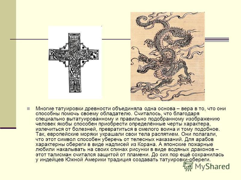 Многие татуировки древности объединяла одна основа – вера в то, что они способны помочь своему обладателю. Считалось, что благодаря специально вытатуированному и правильно подобранному изображению человек якобы способен приобрести определённые черты