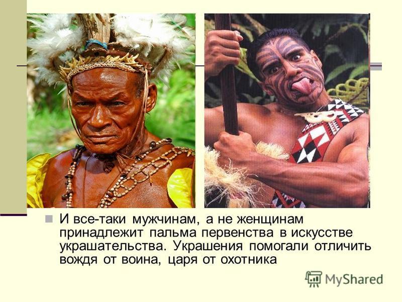 И все-таки мужчинам, а не женщинам принадлежит пальма первенства в искусстве украшательства. Украшения помогали отличить вождя от воина, царя от охотника