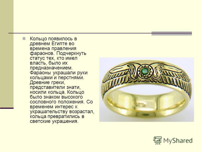 Кольцо появилось в древнем Египте во времена правления фараонов. Подчеркнуть статус тех, кто имел власть, было их предназначением. Фараоны украшали руки кольцами и перстнями. Древние греки, представители знати, носили кольца. Кольцо было знаком высок