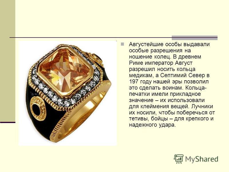Августейшие особы выдавали особые разрешения на ношение колец. В древнем Риме император Август разрешил носить кольца медикам, а Септимий Север в 197 году нашей эры позволил это сделать воинам. Кольца- печатки имели прикладное значение – их использов