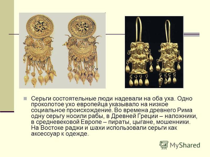 Серьги состоятельные люди надевали на оба уха. Одно проколотое ухо европейца указывало на низкое социальное происхождение. Во времена древнего Рима одну серьгу носили рабы, в Древней Греции – заложники, в средневековой Европе – пираты, цыгане, мошенн