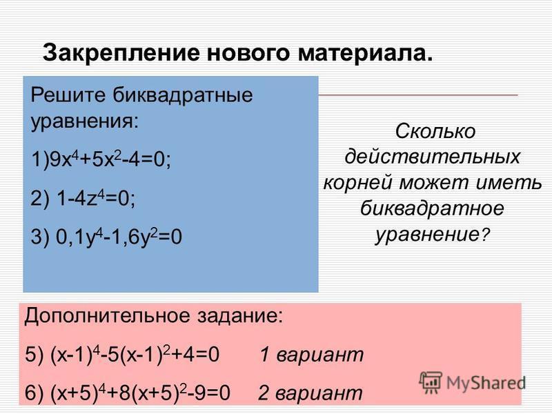 Закрепление нового материала. Решите биквадратные уравнения: 1)9x 4 +5x 2 -4=0; 2) 1-4z 4 =0; 3) 0,1y 4 -1,6y 2 =0 Дополнительное задание: 5) (x-1) 4 -5(x-1) 2 +4=0 1 вариант 6) (x+5) 4 +8(x+5) 2 -9=0 2 вариант Сколько действительных корней может име