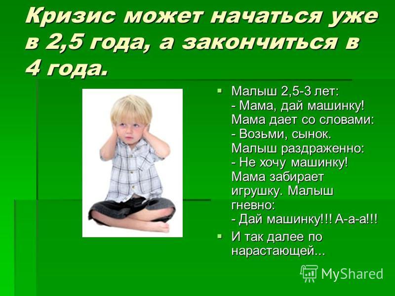 Кризис может начаться уже в 2,5 года, а закончиться в 4 года. Малыш 2,5-3 лет: - Мама, дай машинку! Мама дает со словами: - Возьми, сынок. Малыш раздраженно: - Не хочу машинку! Мама забирает игрушку. Малыш гневно: - Дай машинку!!! А-а-а!!! Малыш 2,5-