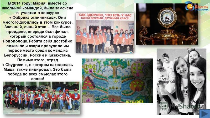 В 2014 году: Мария, вместе со школьной командой, была замечена в участии в конкурсе « Фабрика отличников». Они многого добились в этом конкурсе. Заочный, очный этап… Все было пройдено, впереди был финал, который состоялся в городе Новополоцк. Ребята
