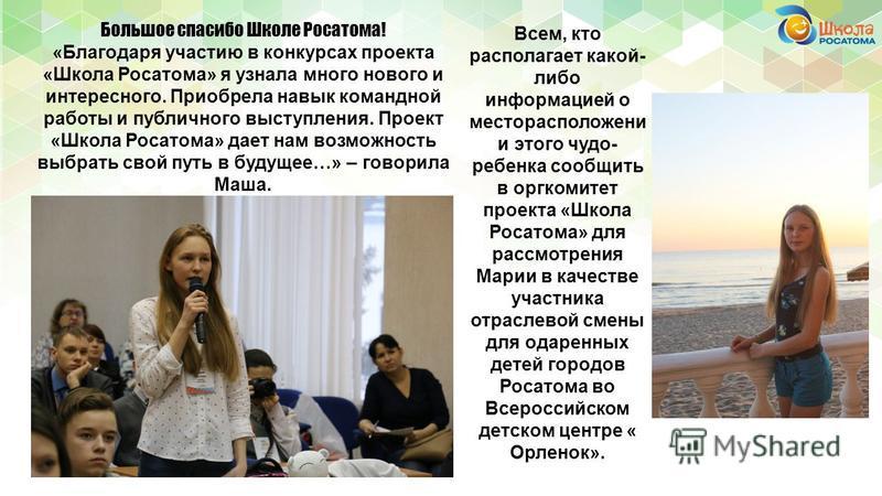 Всем, кто располагает какой- либо информацией о месторасположении этого чудо- ребенка сообщить в оргкомитет проекта «Школа Росатома» для рассмотрения Марии в качестве участника отраслевой смены для одаренных детей городов Росатома во Всероссийском де