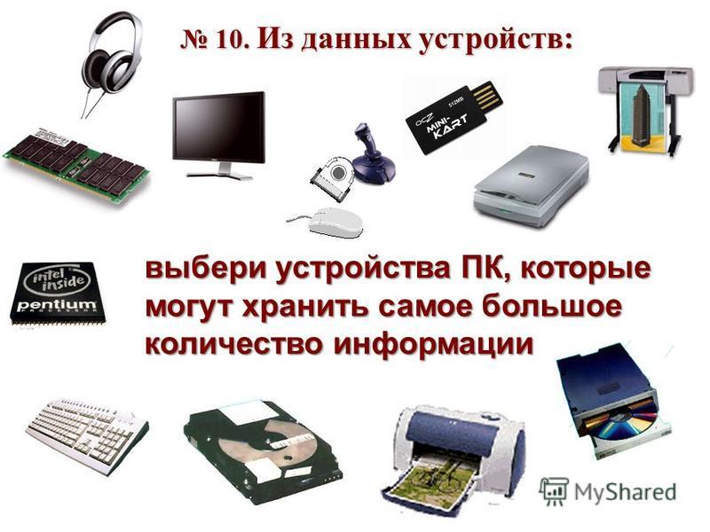 10. Из данных устройств: 10. Из данных устройств: выбери устройства ПК, которые могут хранить самое большое количество информации