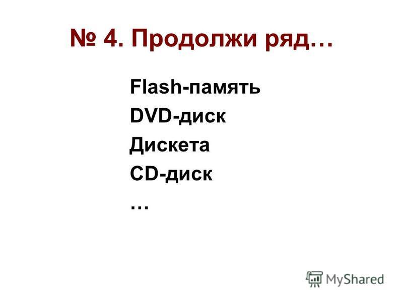 4. Продолжи ряд… Flash-память DVD-диск Дискета CD-диск …
