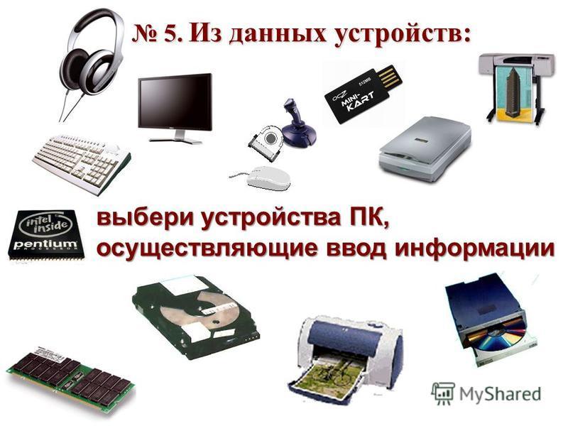 5. Из данных устройств: 5. Из данных устройств: выбери устройства ПК, осуществляющие ввод информации