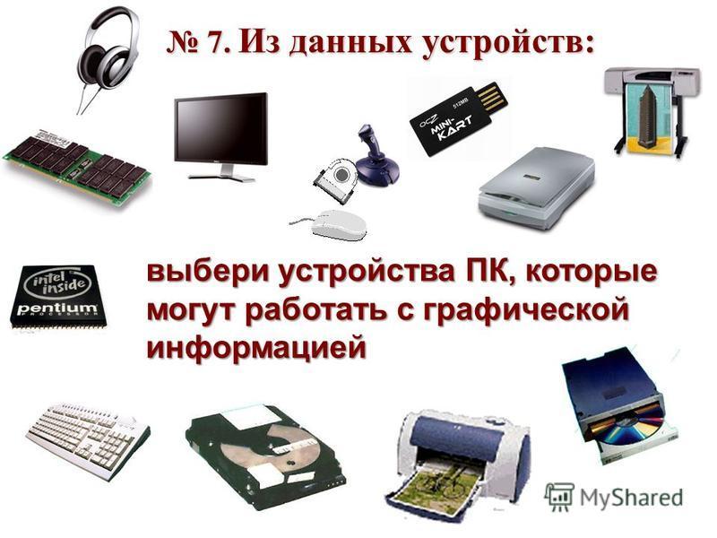 7. Из данных устройств: 7. Из данных устройств: выбери устройства ПК, которые могут работать с графической информацией