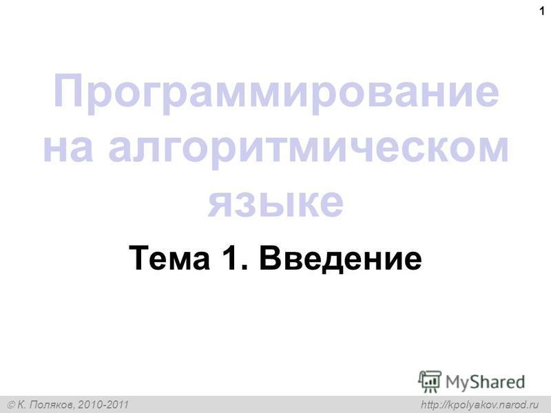К. Поляков, 2010-2011 http://kpolyakov.narod.ru 1 Программирование на алгоритмическом языке Тема 1. Введение