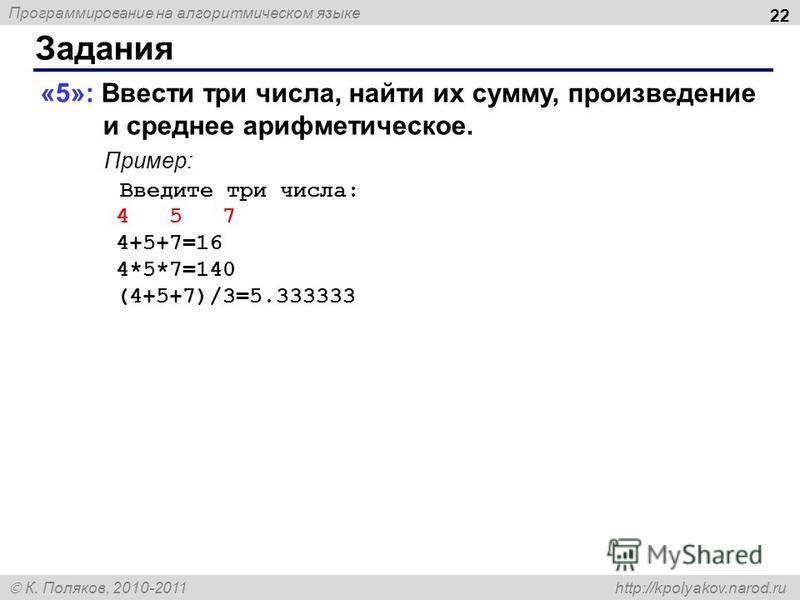 Программирование на алгоритмическом языке К. Поляков, 2010-2011 http://kpolyakov.narod.ru Задания 22 «5»: Ввести три числа, найти их сумму, произведение и среднее арифметическое. Пример: Введите три числа: 4 5 7 4+5+7=16 4*5*7=140 (4+5+7)/3=5.333333