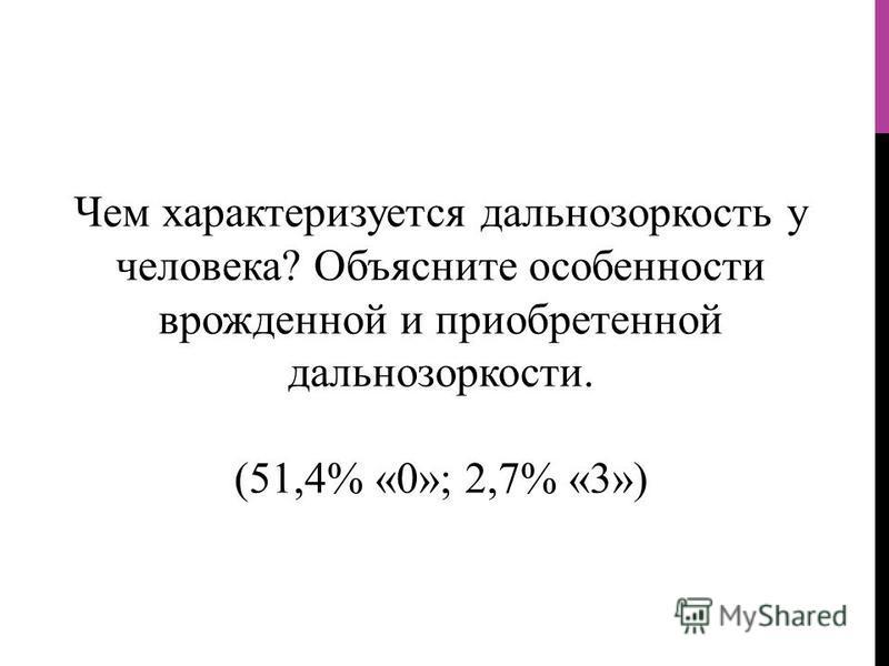Чем характеризуется дальнозоркость у человека? Объясните особенности врожденной и приобретенной дальнозоркости. (51,4% «0»; 2,7% «3»)