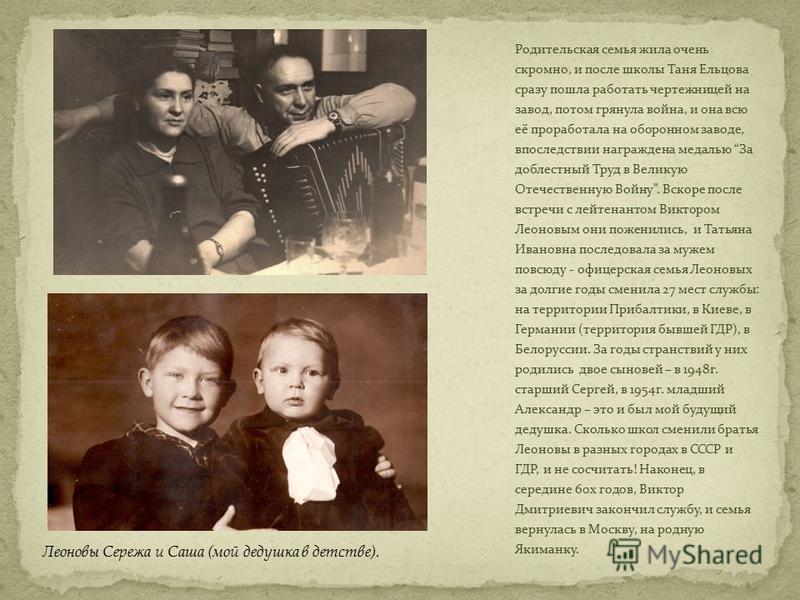Родительская семья жила очень скромно, и после школы Таня Ельцова сразу пошла работать чертежницей на завод, потом грянула война, и она всю её проработала на оборонном заводе, впоследствии награждена медалью За доблестный Труд в Великую Отечественную