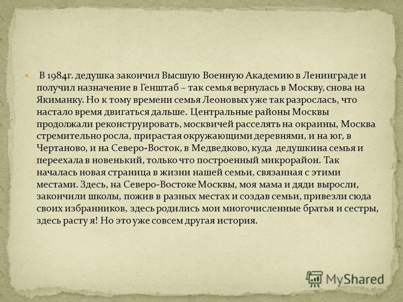 В 1984 г. дедушка закончил Высшую Военную Академию в Ленинграде и получил назначение в Генштаб – так семья вернулась в Москву, снова на Якиманку. Но к тому времени семья Леоновых уже так разрослась, что настало время двигаться дальше. Центральные рай