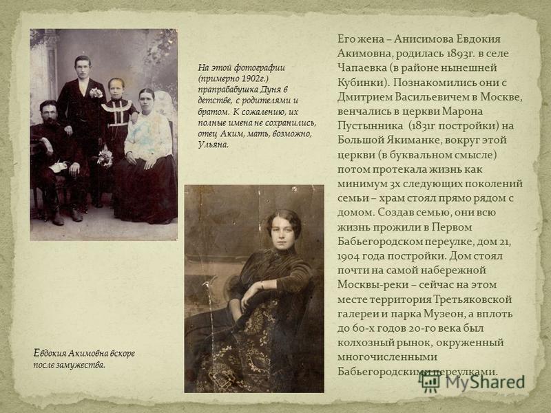 Его жена – Анисимова Евдокия Акимовна, родилась 1893 г. в селе Чапаевка (в районе нынешней Кубинки). Познакомились они с Дмитрием Васильевичем в Москве, венчались в церкви Марона Пустынника (1831 г постройки) на Большой Якиманке, вокруг этой церкви (