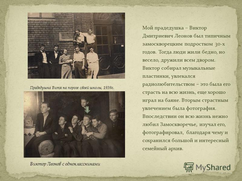 Мой прадедушка – Виктор Дмитриевич Леонов был типичным замоскворецким подростком 30-х годов. Тогда люди жили бедно, но весело, дружили всем двором. Виктор собирал музыкальные пластинки, увлекался радиолюбительством – это была его страсть на всю жизнь