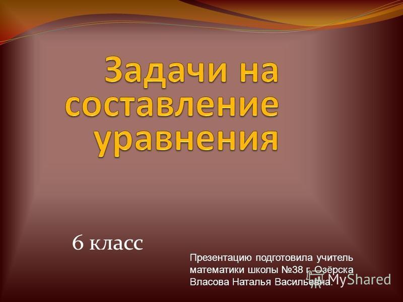 6 класс Презентацию подготовила учитель математики школы 38 г. Озёрска Власова Наталья Васильевна.