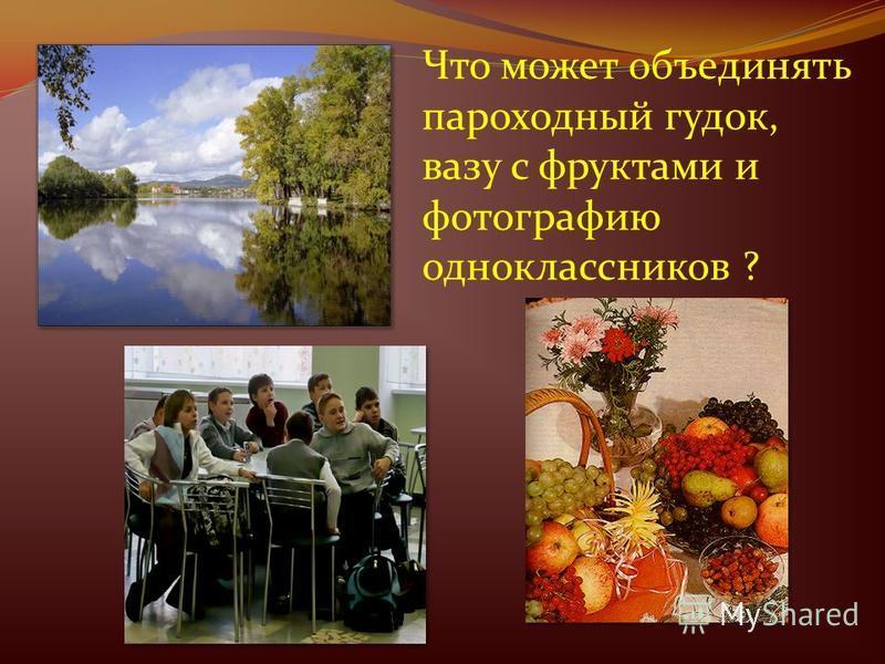Что может объединять пароходный гудок, вазу с фруктами и фотографию одноклассников ?