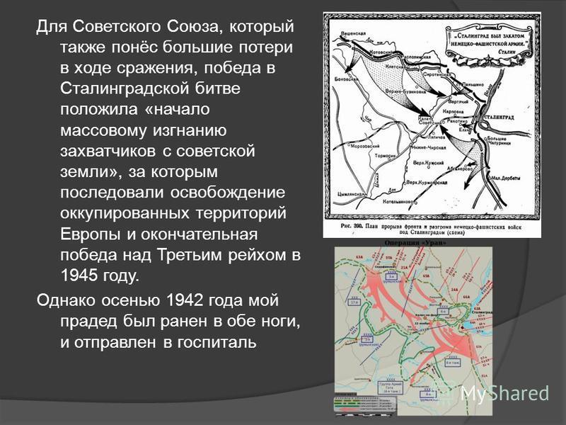 Для Советского Союза, который также понёс большие потери в ходе сражения, победа в Сталинградской битве положила «начало массовому изгнанию захватчиков с советской земли», за которым последовали освобождение оккупированных территорий Европы и окончат