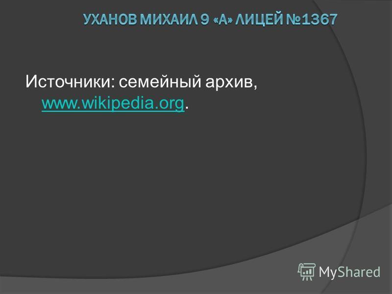 Источники: семейный архив, www.wikipedia.org. www.wikipedia.org