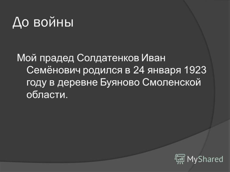 До войны Мой прадед Солдатенков Иван Семёнович родился в 24 января 1923 году в деревне Буяново Смоленской области.