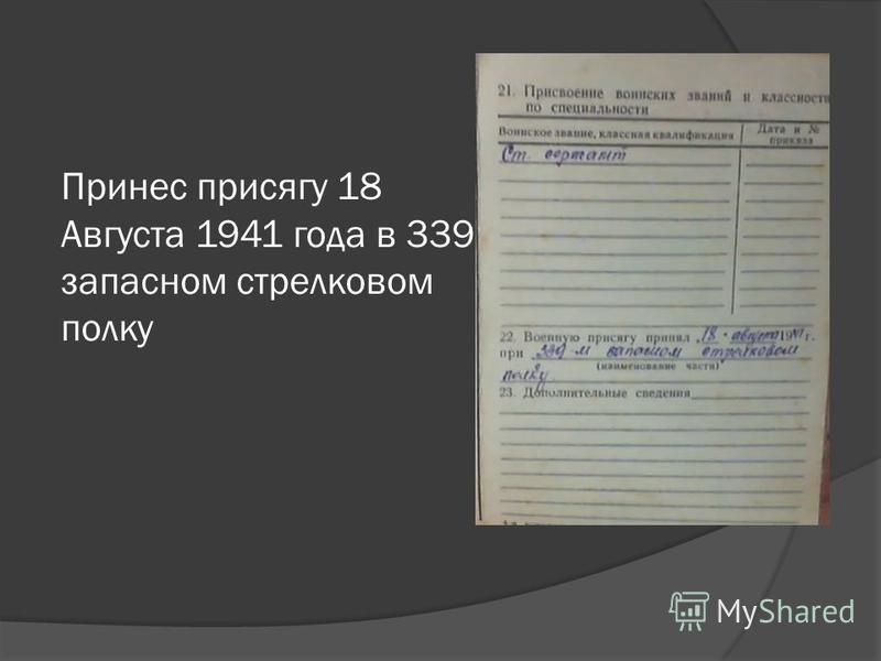 Принес присягу 18 Августа 1941 года в 339 запасном стрелковом полку