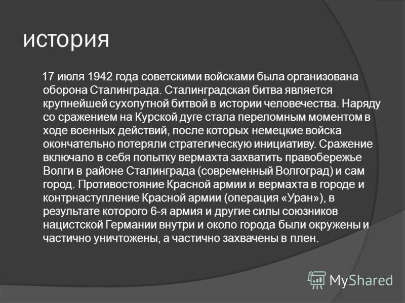 история 17 июля 1942 года советскими войсками была организована оборона Сталинграда. Сталинградская битва является крупнейшей сухопутной битвой в истории человечества. Наряду со сражением на Курской дуге стала переломным моментом в ходе военных дейст