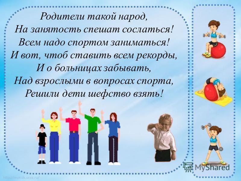http://mykids.ucoz.ru/ Родители такой народ, На занятость спешат сослаться! Всем надо спортом заниматься! И вот, чтоб ставить всем рекорды, И о больницах забывать, Над взрослыми в вопросах спорта, Решили дети шефство взять!