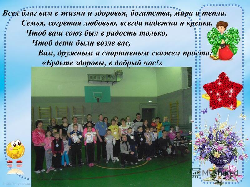 http://mykids.ucoz.ru/ Всех благ вам в жизни и здоровья, богатства, мира и тепла. Семья, согретая любовью, всегда надежна и крепка. Чтоб ваш союз был в радость только, Чтоб дети были возле вас, Вам, дружным и спортивным скажем просто: «Будьте здоровы