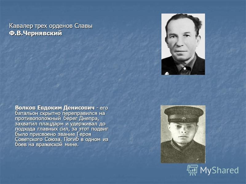 Волков Евдоким Денисович - его батальон скрытно переправился на противоположный берег Днепра, захватил плацдарм и удерживал до подхода главных сил, за этот подвиг было присвоено звание Героя Советского Союза. Погиб в одном из боев на вражеской мине.
