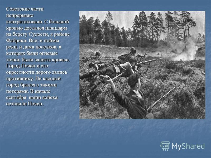 Советские части непрерывно контратаковали. С большой кровью достался плацдарм на берегу Судости, в районе Фабрики. Все: и поймы реки, и дома поселков, в которых были огневые точки, были залиты кровью. Город Почеп и его окрестности дорого дались проти