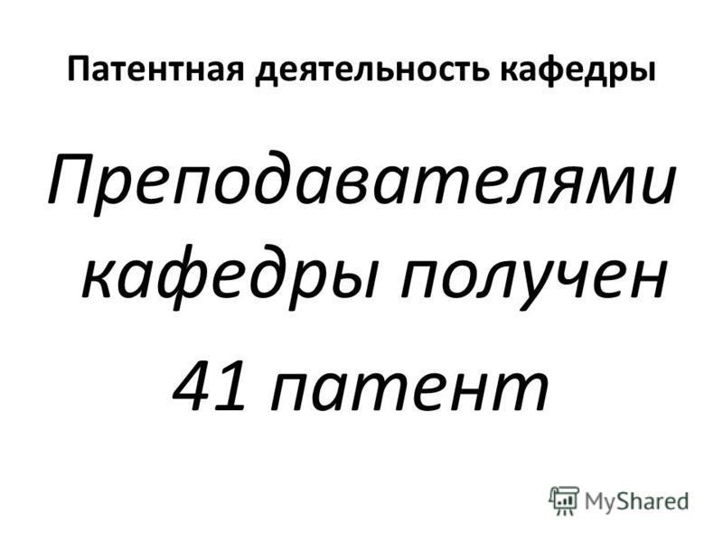 Патентная деятельность кафедры Преподавателями кафедры получен 41 патент