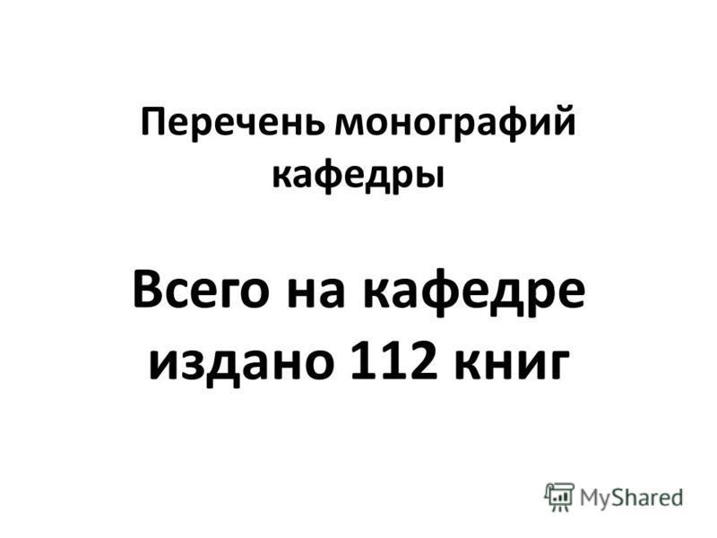 Перечень монографий кафедры Всего на кафедре издано 112 книг