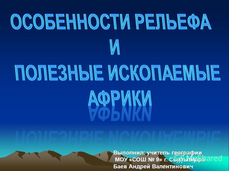 Выполнил: учитель географии МОУ «СОШ 9» г. Сыктывкара МОУ «СОШ 9» г. Сыктывкара Баев Андрей Валентинович
