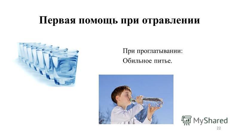 Первая помощь при отравлении При проглатывании: Обильное питье. 22