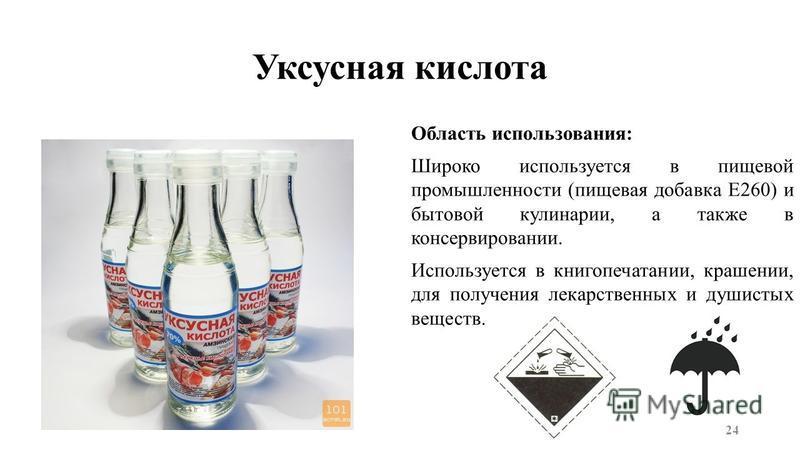 Уксусная кислота Область использования: Широко используется в пищевой промышленности (пищевая добавка E260) и бытовой кулинарии, а также в консервировании. Используется в книгопечатании, крашении, для получения лекарственных и душистых веществ. 24