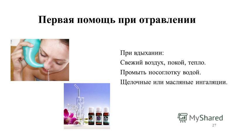 Первая помощь при отравлении При вдыхании: Свежий воздух, покой, тепло. Промыть носоглотку водой. Щелочные или масляные ингаляции. 27