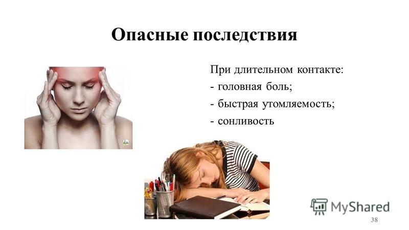 Опасные последствия При длительном контакте: -головная боль; -быстрая утомляемость; -сонливость 38