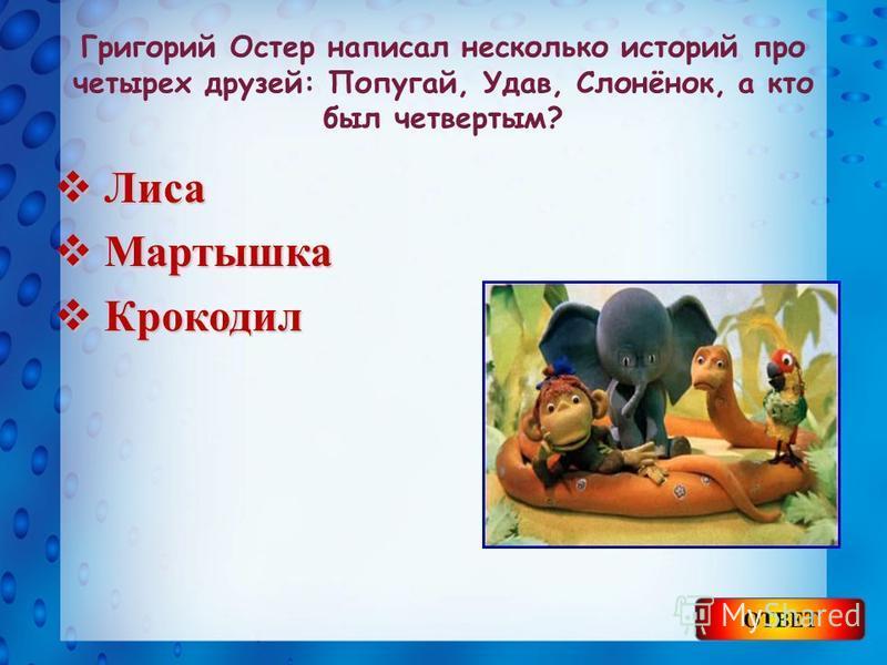Григорий Остер написал несколько историй про четырех друзей: Попугай, Удав, Слонёнок, а кто был четвертым? Лиса Лиса Мартышка Мартышка Крокодил Крокодил