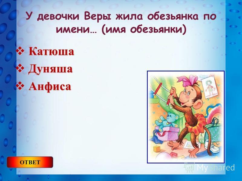 У девочки Веры жила обезьянка по имени… (имя обезьянки) Катюша Катюша Дуняша Дуняша Анфиса Анфиса
