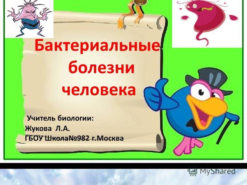 Бактериальные болезни человека Учитель биологии: Жукова Л.А. ГБОУ Школа 982 г.Москва