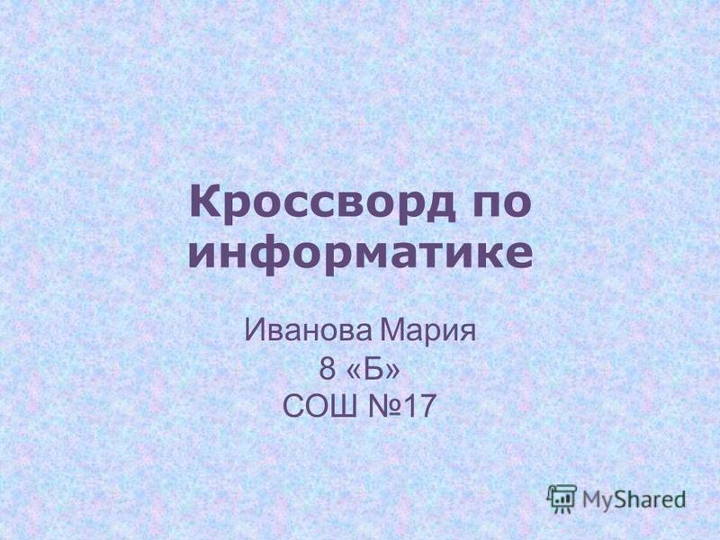 Кроссворд по информатике Иванова Мария 8 «Б» СОШ 17