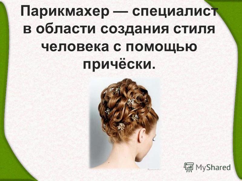Парикмахер специалист в области создания стиля человека с помощью причёски.