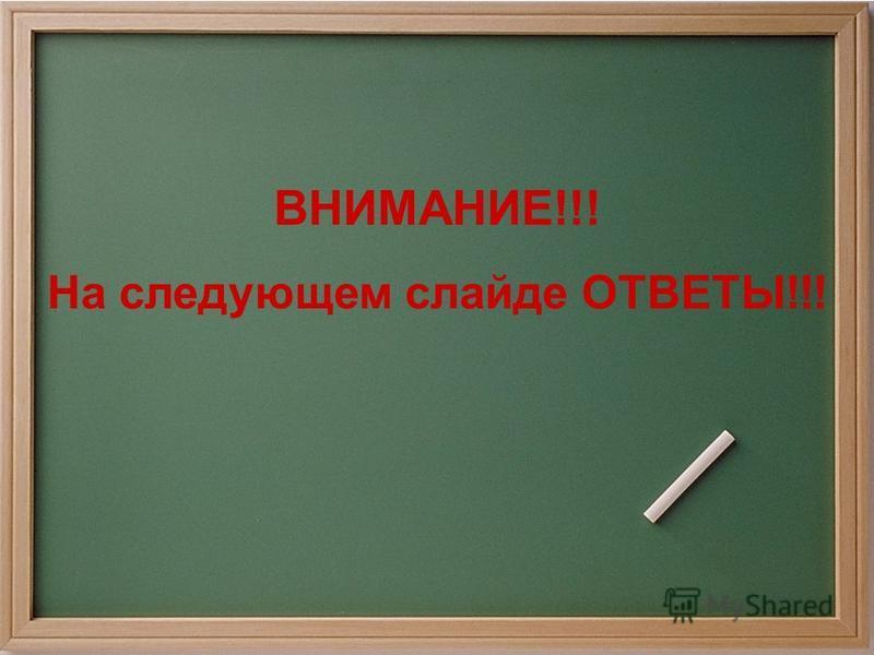ВНИМАНИЕ!!! На следующем слайде ОТВЕТЫ!!!