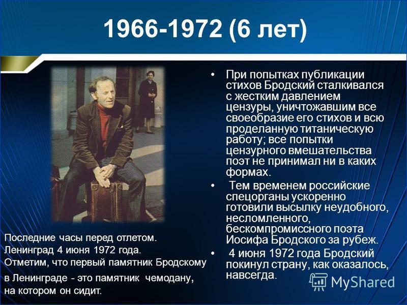 1966-1972 (6 лет) При попытках публикации стихов Бродский сталкивался с жестким давлением цензуры, уничтожавшим все своеобразие его стихов и всю проделанную титаническую работу; все попытки цензурного вмешательства поэт не принимал ни в каких формах.