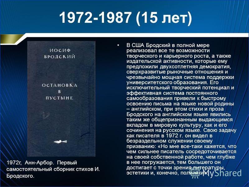 1972-1987 (15 лет) В США Бродский в полной мере реализовал все те возможности творческого и карьерного роста, а также издательской активности, которые ему предложили двухсотлетняя демократия, сверх развитые рыночные отношения и чрезвычайно мощная сис