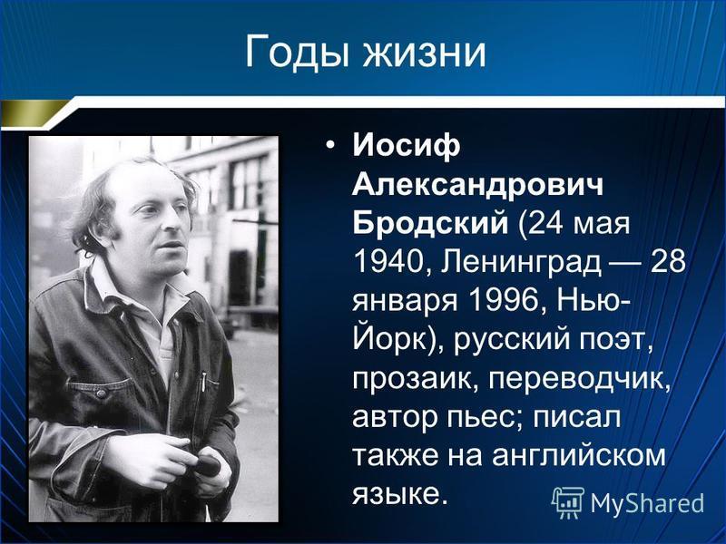 Годы жизни Иосиф Александрович Бродский (24 мая 1940, Ленинград 28 января 1996, Нью- Йорк), русский поэт, прозаик, переводчик, автор пьес; писал также на английском языке.
