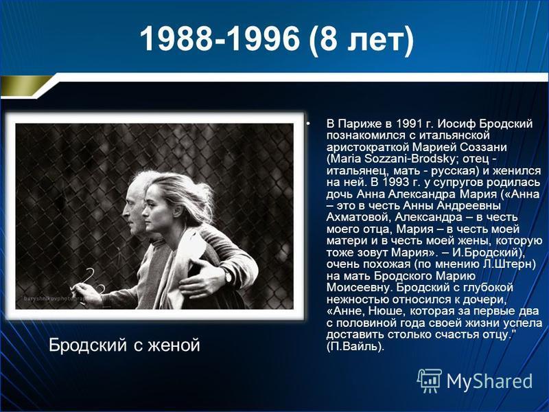 1988-1996 (8 лет) В Париже в 1991 г. Иосиф Бродский познакомился с итальянской аристократкой Марией Соззани (Maria Sozzani-Brodsky; отец - итальянец, мать - русская) и женился на ней. В 1993 г. у супругов родилась дочь Анна Александра Мария («Анна –
