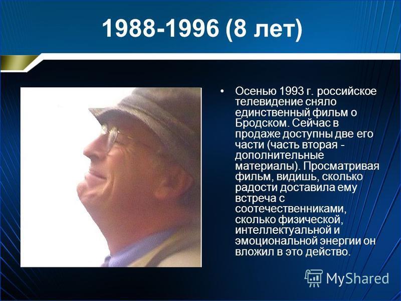 1988-1996 (8 лет) Осенью 1993 г. российское телевидение сняло единственный фильм о Бродском. Сейчас в продаже доступны две его части (часть вторая - дополнительные материалы). Просматривая фильм, видишь, сколько радости доставила ему встреча с соотеч